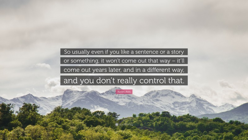 """Keren Ann Quote: """"So usually even if you like a sentence or a story or something, it won't come out that way – it'll come out years later, and in a different way, and you don't really control that."""""""