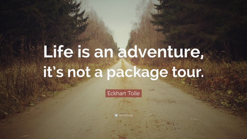 """Eckhart Tolle Quote: """"Life is an adventure, it's not a package tour."""""""