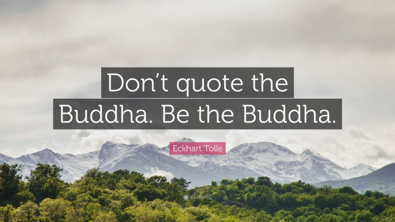 """Eckhart Tolle Quote: """"Don't quote the Buddha. Be the Buddha."""""""