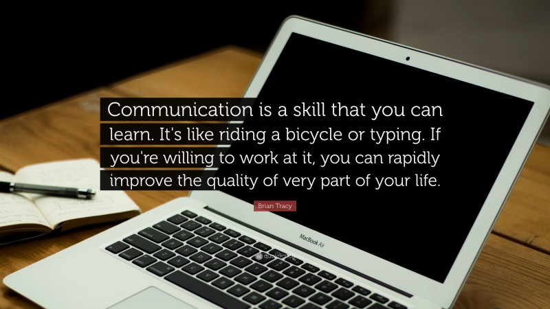 """Brian Tracy Quote: """"Communication is a skill that you can learn. It's like riding a bicycle or typing.  If you're willing to work at it, you can rapidly improve the quality of very part  of your life."""""""