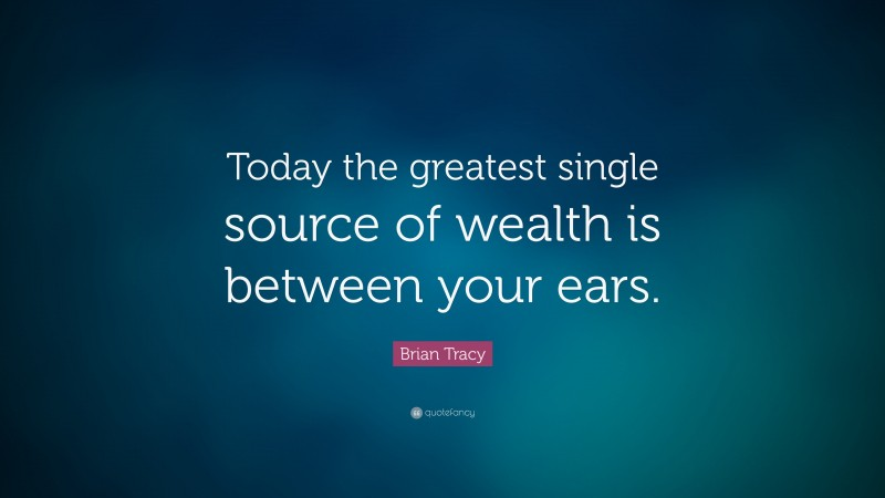"""Brian Tracy Quote: """"Today the greatest single source of wealth is between your ears."""""""