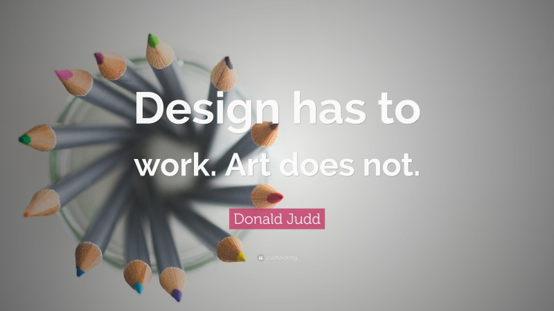 """Design Quotes: """"Design has to work. Art does not."""" — Donald Judd"""