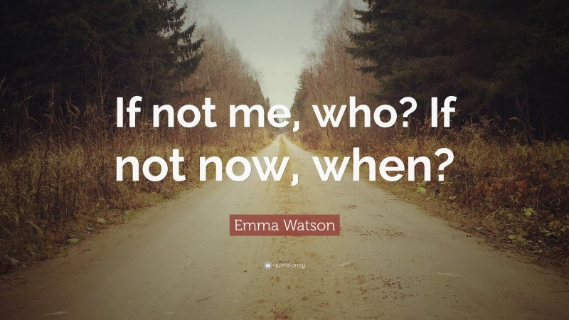 """Emma Watson Quote: """"If not me, who? If not now, when?"""""""