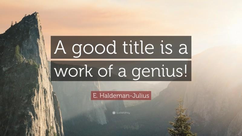 "E. Haldeman-Julius Quote: ""A good title is a work of a genius!"""