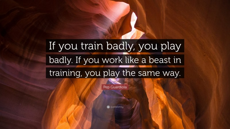 """Pep Guardiola Quote: """"If you train badly, you play badly. If you work like a beast in training, you play the same way."""""""
