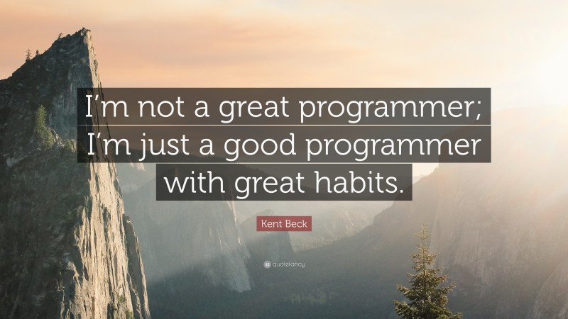 """Kent Beck Quote: """"I'm not a great programmer; I'm just a good programmer with great habits."""""""