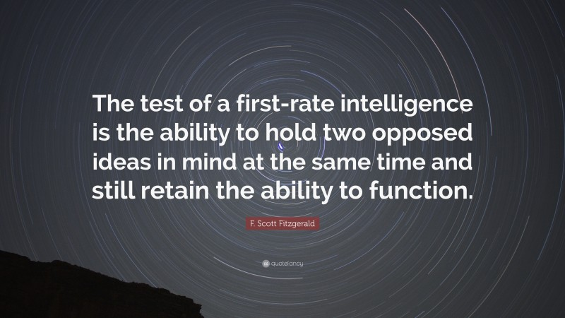 """F. Scott Fitzgerald Quote: """"The test of a first-rate intelligence is the ability to hold two opposed ideas in mind at the same time and still retain the ability to function."""""""