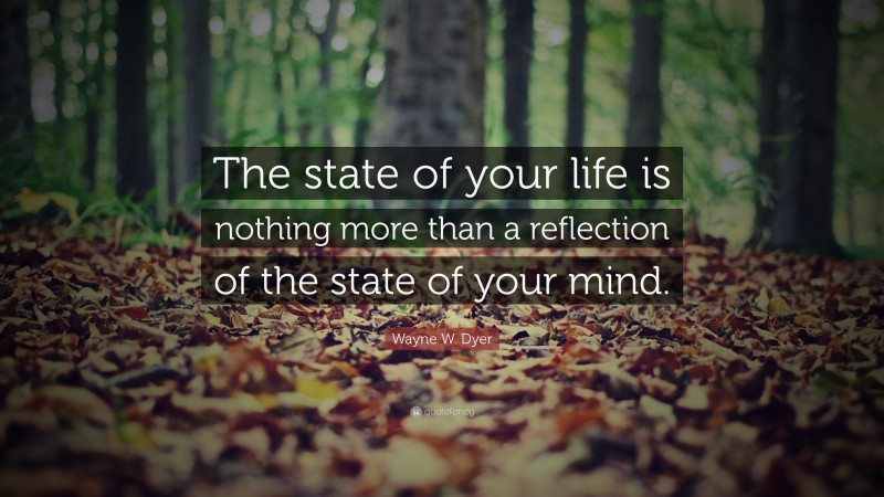 "Wayne W. Dyer Quote: ""The state of your life is nothing more than a reflection of the state of your mind."""