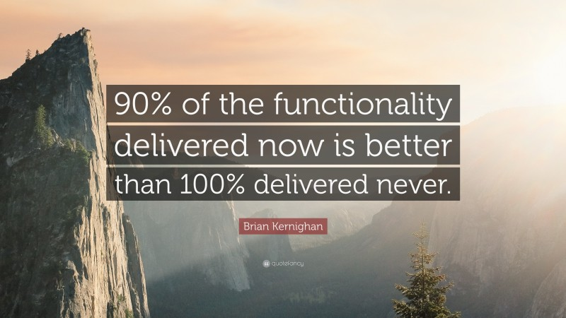 """Brian Kernighan Quote: """"90% of the functionality delivered now is better than 100% delivered never."""""""