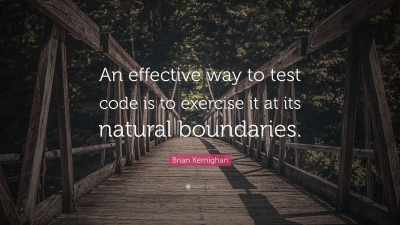 """Brian Kernighan Quote: """"An effective way to test code is to exercise it at its natural boundaries."""""""