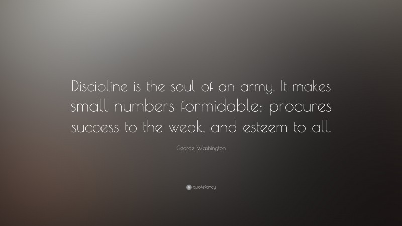 """George Washington Quote: """"Discipline is the soul of an army. It makes small numbers formidable; procures success to the weak, and esteem to all."""""""