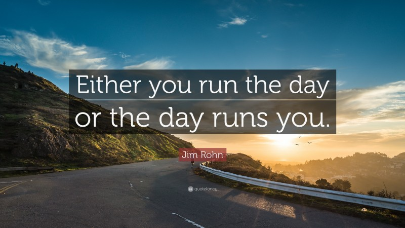 """Jim Rohn Quote: """"Either you run the day or the day runs you."""""""