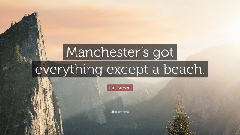 "Ian Brown Quote: ""Manchester's got everything except a beach."""