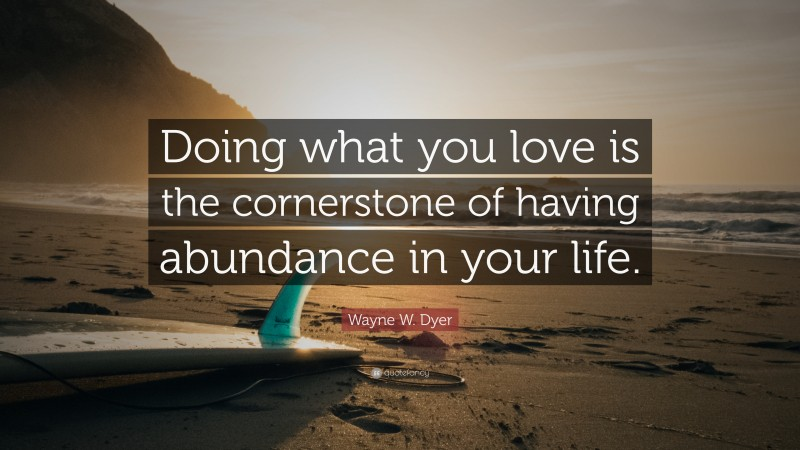"""Wayne W. Dyer Quote: """"Doing what you love is the cornerstone of having abundance in your life."""""""