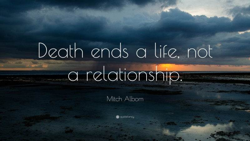 """Mitch Albom Quote: """"Death ends a life, not a relationship."""""""