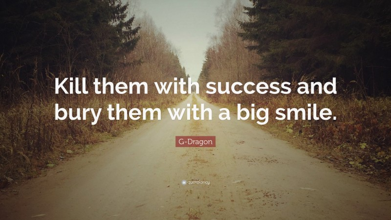 """G-Dragon Quote: """"Kill them with success and bury them with a big smile."""""""