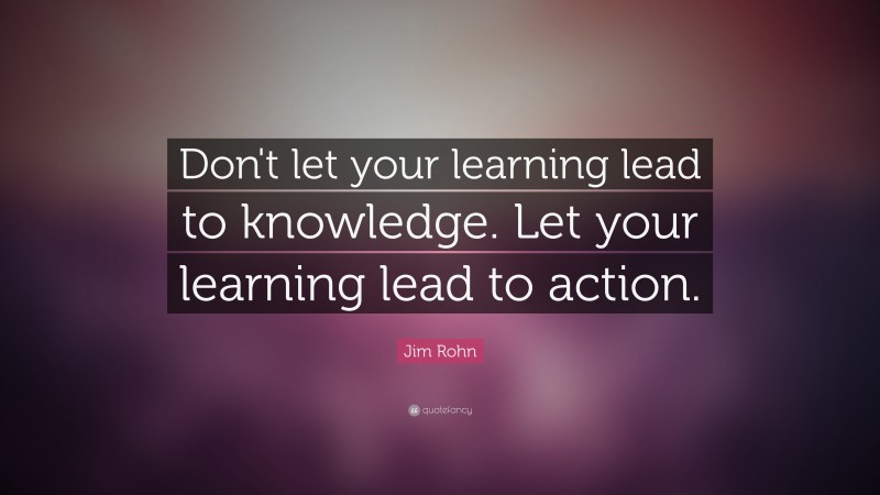 """Jim Rohn Quote: """"Don't let your learning lead to knowledge. Let your learning lead to action."""""""