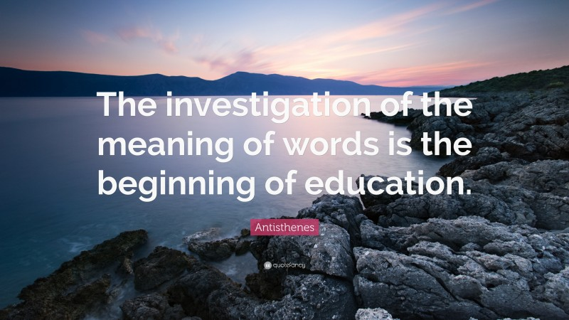 """Antisthenes Quote: """"The investigation of the meaning of words is the beginning of education."""""""
