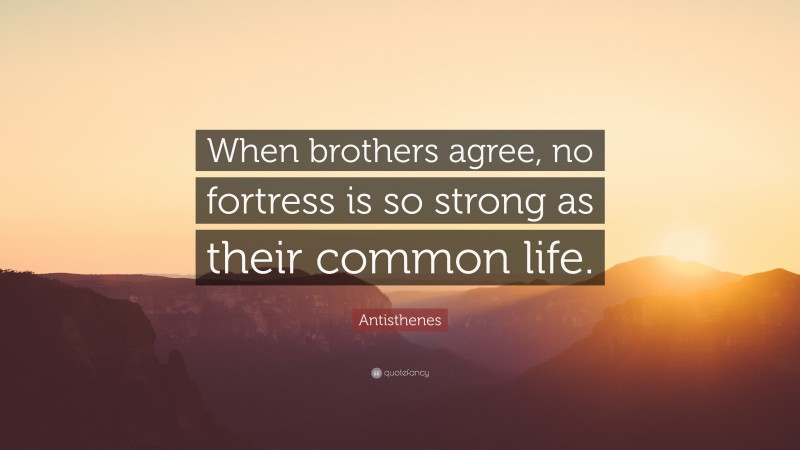 """Antisthenes Quote: """"When brothers agree, no fortress is so strong as their common life."""""""