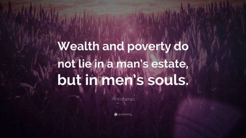 """Antisthenes Quote: """"Wealth and poverty do not lie in a man's estate, but in men's souls."""""""