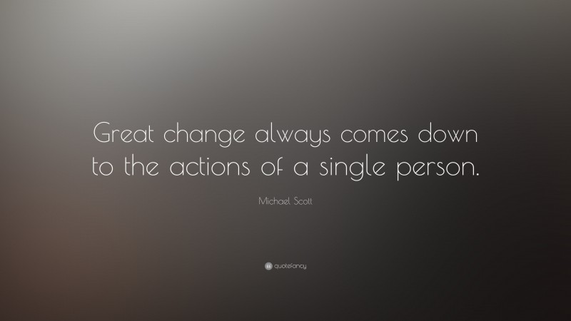 """Michael Scott Quote: """"Great change always comes down to the actions of a single person."""""""