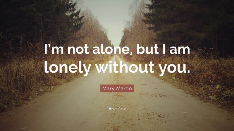"""Valentine's Day Quotes: """"I'm not alone, but I am lonely without you."""" — Mary Martin"""