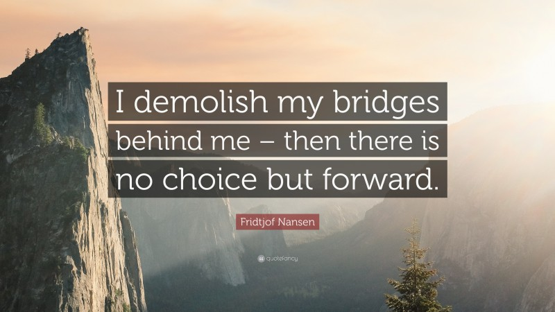 """Fridtjof Nansen Quote: """"I demolish my bridges behind me – then there is no choice but forward."""""""