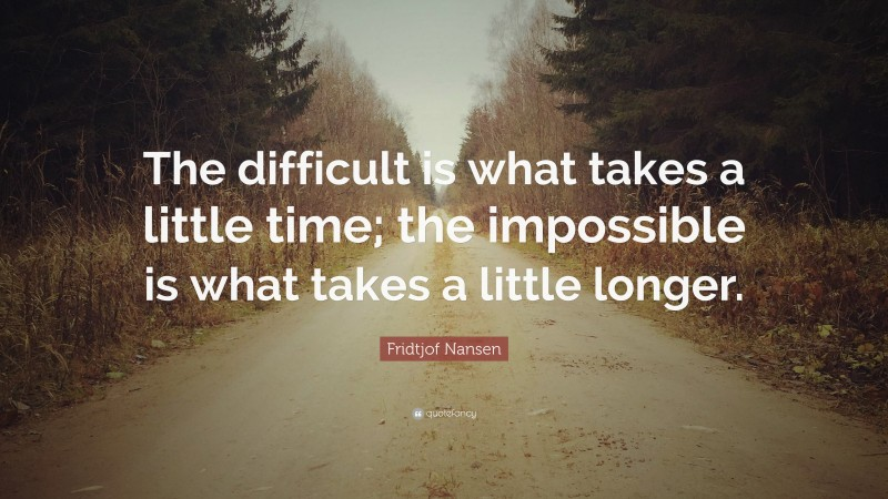 """Fridtjof Nansen Quote: """"The difficult is what takes a little time; the impossible is what takes a little longer."""""""
