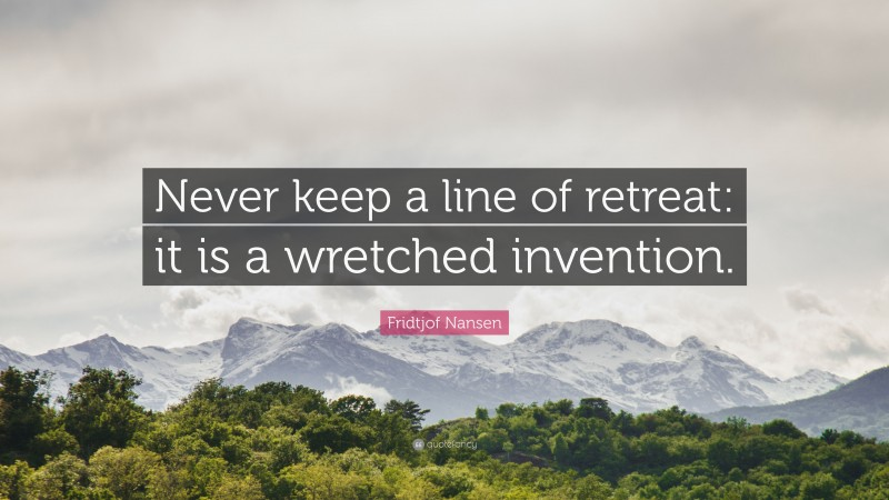 """Fridtjof Nansen Quote: """"Never keep a line of retreat: it is a wretched invention."""""""