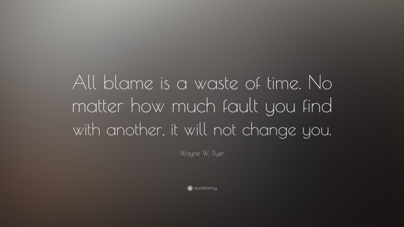 """Wayne W. Dyer Quote: """"All blame is a waste of time. No matter how much fault you find with another, it will not change you."""""""