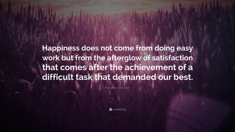 """Theodore Isaac Rubin Quote: """"Happiness does not come from doing easy work but from the afterglow of satisfaction that comes after the achievement of a difficult task that demanded our best."""""""