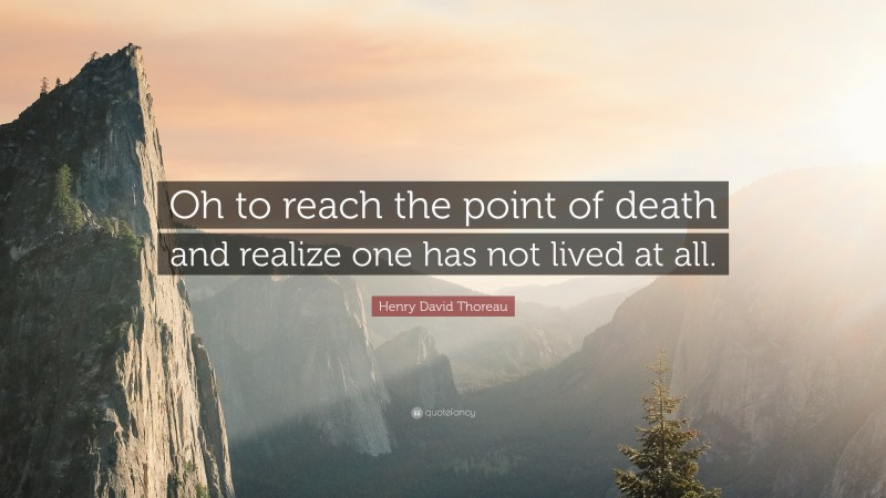 """Henry David Thoreau Quote: """"Oh to reach the point of death and realize one has not lived at all."""""""