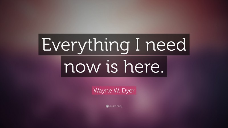 """Wayne W. Dyer Quote: """"Everything I need now is here."""""""
