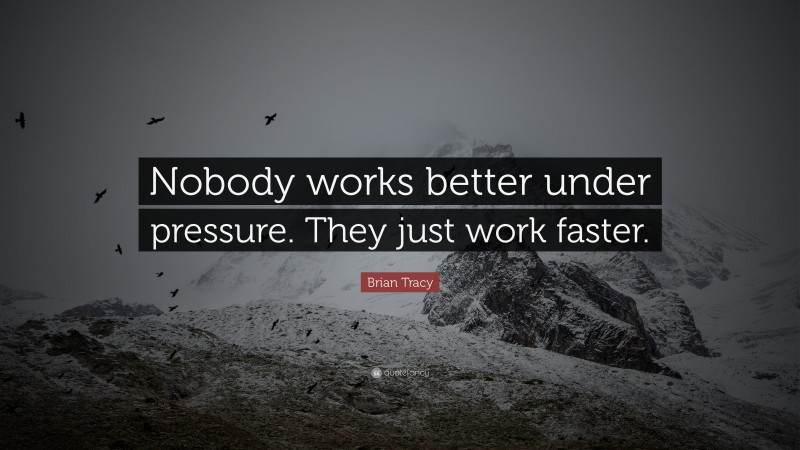 """Brian Tracy Quote: """"Nobody works better under pressure. They just work faster."""""""