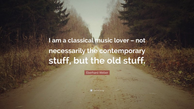 """Eberhard Weber Quote: """"I am a classical music lover – not necessarily the contemporary stuff, but the old stuff."""""""