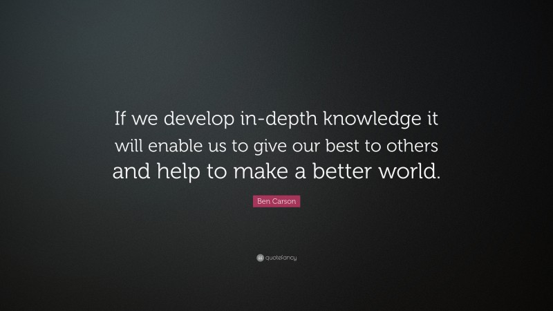 """Ben Carson Quote: """"If we develop in-depth knowledge it will enable us to give our best to others and help to make a better world."""""""