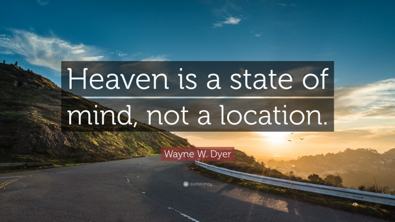 """Wayne W. Dyer Quote: """"Heaven is a state of mind, not a location."""""""
