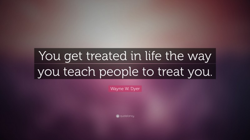"""Wayne W. Dyer Quote: """"You get treated in life the way you teach people to treat you."""""""