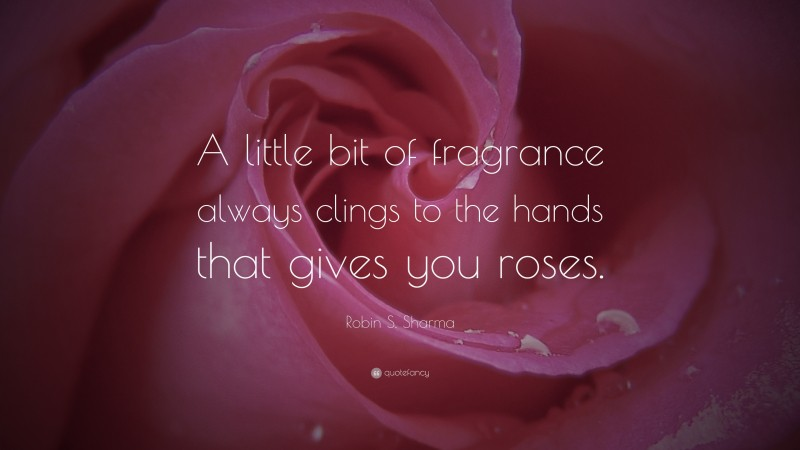 """Robin S. Sharma Quote: """"A little bit of fragrance always clings to the hands that gives you roses."""""""