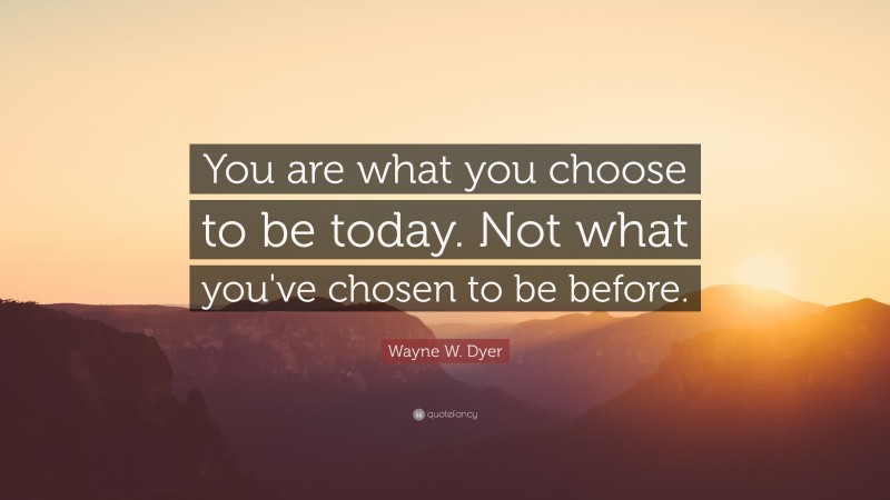 """Wayne W. Dyer Quote: """"You are what you choose to be today. Not what you've chosen to be before."""""""