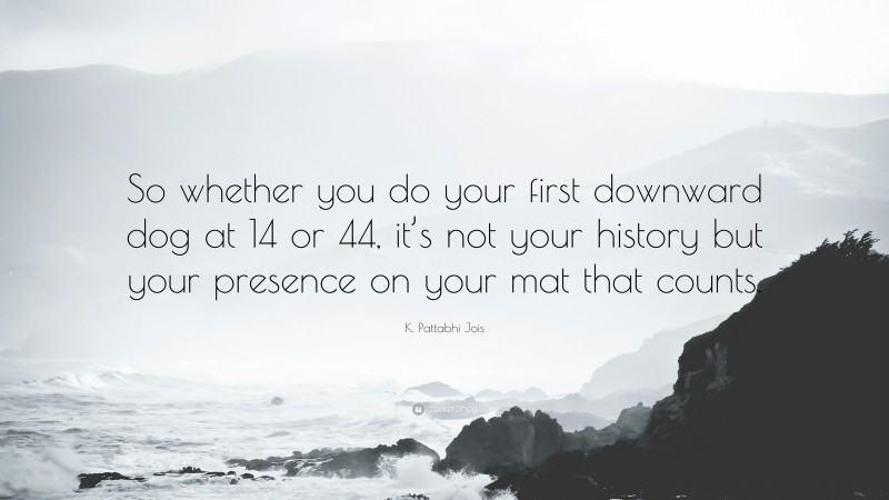 """K. Pattabhi Jois Quote: """"So whether you do your first downward dog at 14 or 44, it's not your history but your presence on your mat that counts."""""""