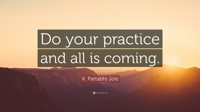 """Yoga Quotes: """"Do your practice and all is coming."""" — K. Pattabhi Jois"""