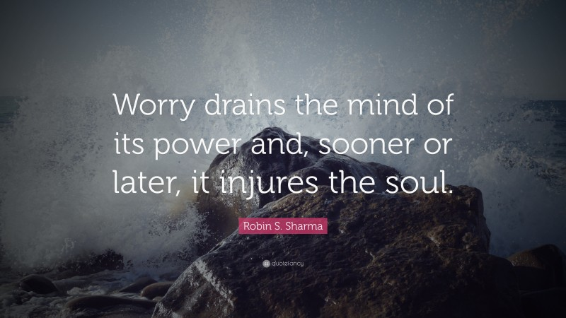 """Robin S. Sharma Quote: """"Worry drains the mind of its power and, sooner or later, it injures the soul."""""""