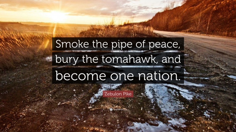 """Zebulon Pike Quote: """"Smoke the pipe of peace, bury the tomahawk, and become one nation."""""""