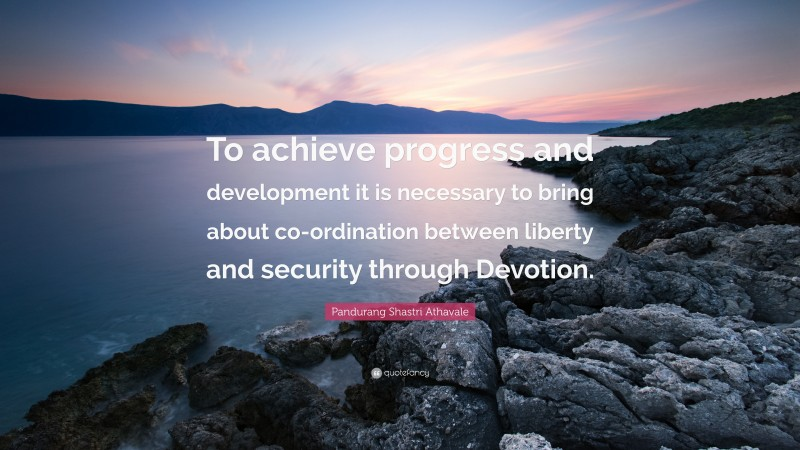 """Pandurang Shastri Athavale Quote: """"To achieve progress and development it is necessary to bring about co-ordination between liberty and security through Devotion."""""""