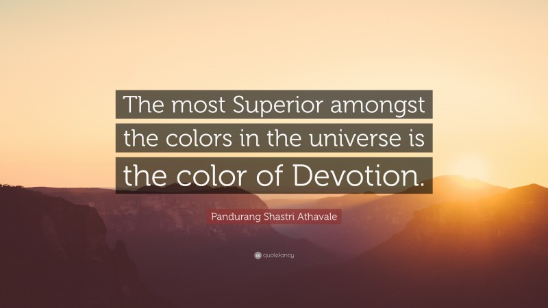 """Pandurang Shastri Athavale Quote: """"The most Superior amongst the colors in the universe is the color of Devotion."""""""