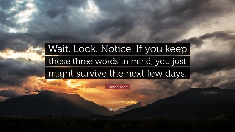 """Michael Scott Quote: """"Wait. Look. Notice. If you keep those three words in mind, you just might survive the next few days."""""""