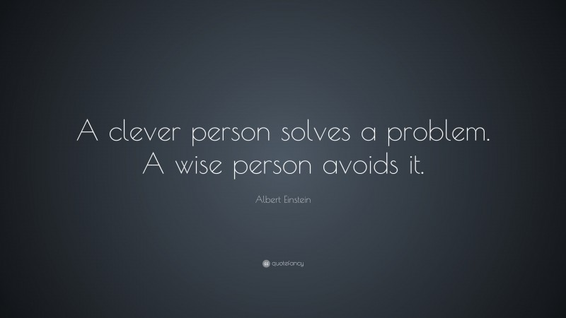 """Albert Einstein Quote: """"A clever person solves a problem. A wise person avoids it."""""""