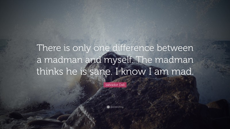 """Salvador Dalí Quote: """"There is only one difference between a madman and myself. The madman thinks he is sane. I know I am mad."""""""
