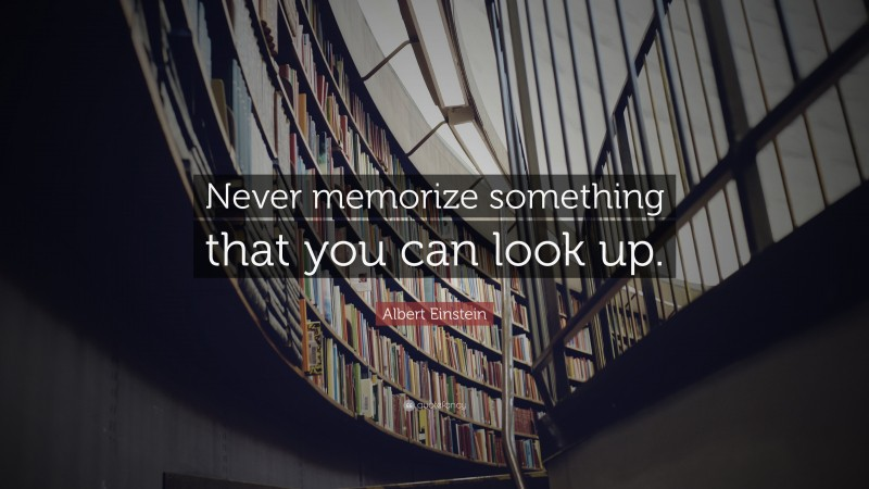 """Albert Einstein Quote: """"Never memorize something that you can look up."""""""